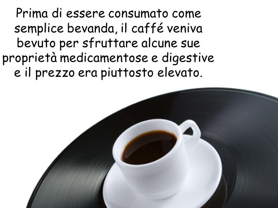 Prima di essere consumato come semplice bevanda, il caffé veniva bevuto per sfruttare alcune sue proprietà medicamentose e digestive e il prezzo era piuttosto elevato.