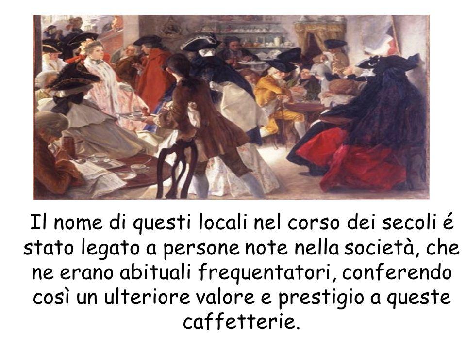 Il nome di questi locali nel corso dei secoli é stato legato a persone note nella società, che ne erano abituali frequentatori, conferendo così un ulteriore valore e prestigio a queste caffetterie.
