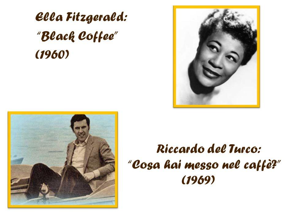 Ella Fitzgerald: Black Coffee (1960) Riccardo del Turco: Cosa hai messo nel caffè (1969)