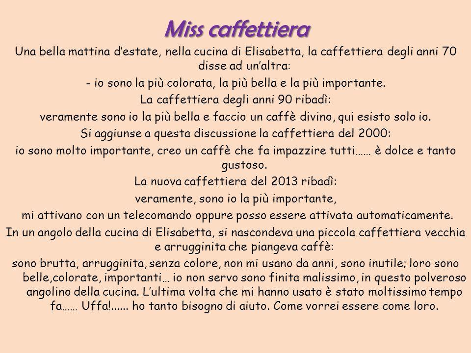 Miss caffettiera Una bella mattina d'estate, nella cucina di Elisabetta, la caffettiera degli anni 70 disse ad un'altra: