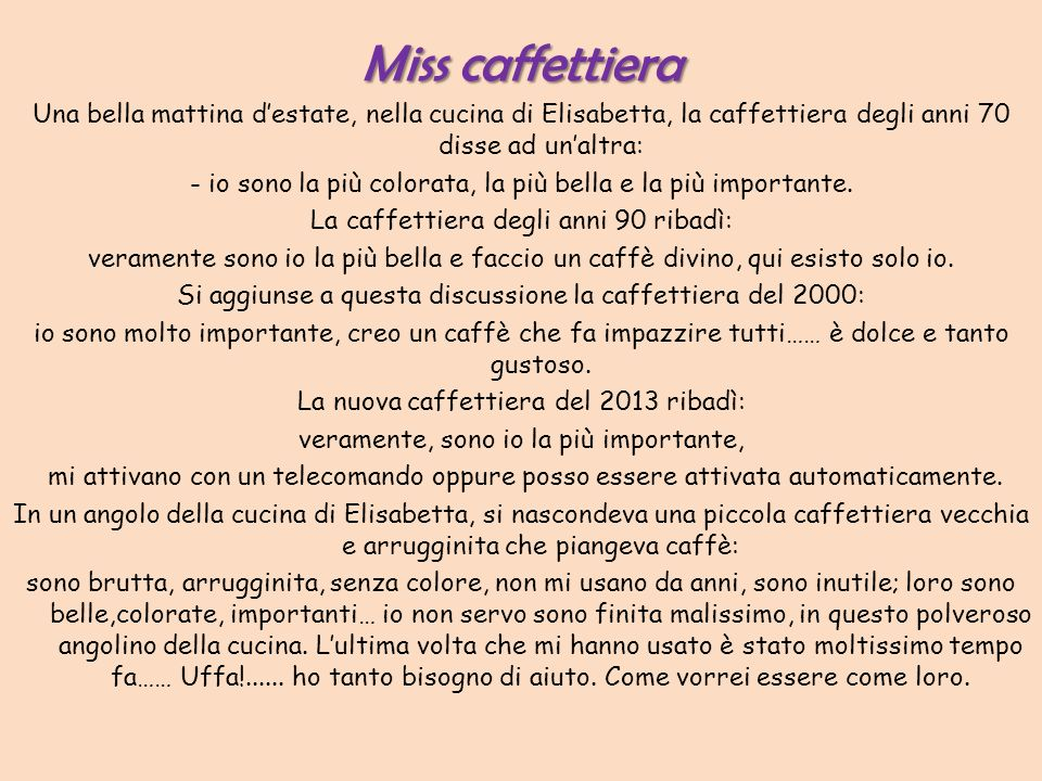 Miss caffettieraUna bella mattina d'estate, nella cucina di Elisabetta, la caffettiera degli anni 70 disse ad un'altra: