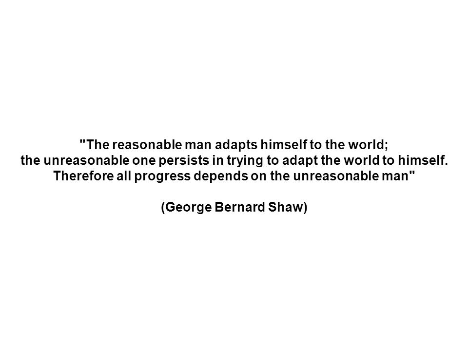 The reasonable man adapts himself to the world;