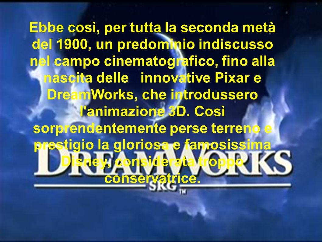 Ebbe così, per tutta la seconda metà del 1900, un predominio indiscusso nel campo cinematografico, fino alla nascita delle innovative Pixar e DreamWorks, che introdussero l animazione 3D.