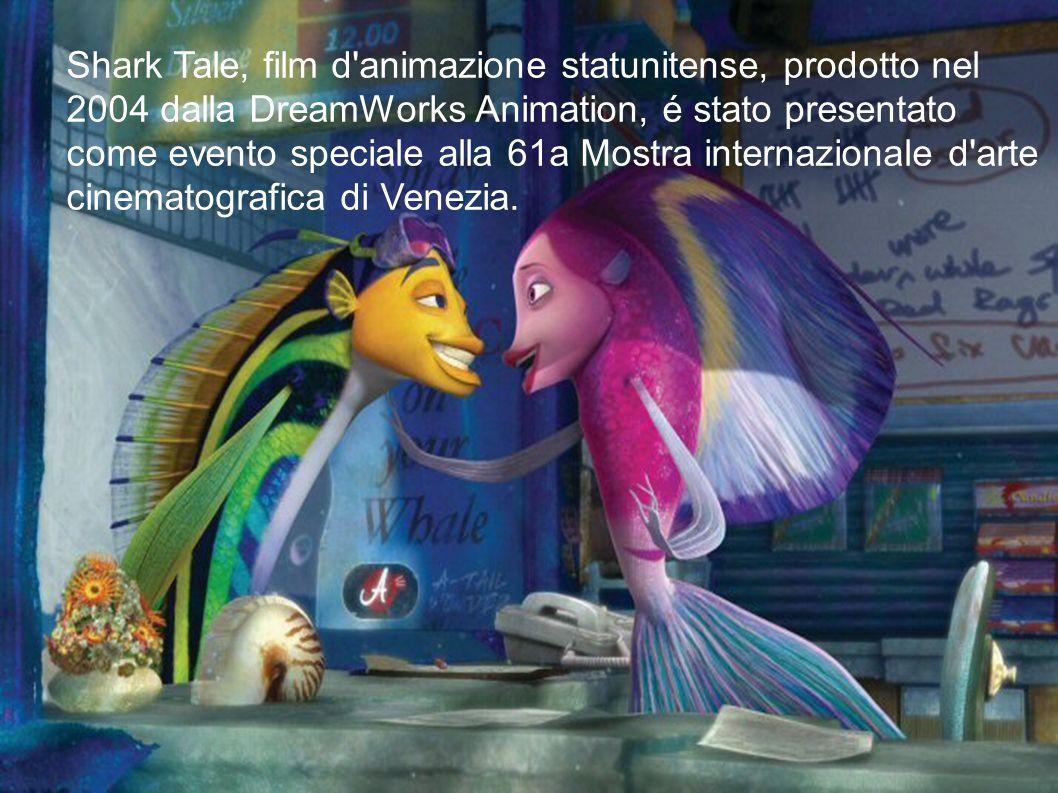 Shark Tale, film d animazione statunitense, prodotto nel 2004 dalla DreamWorks Animation, é stato presentato come evento speciale alla 61a Mostra internazionale d arte cinematografica di Venezia.