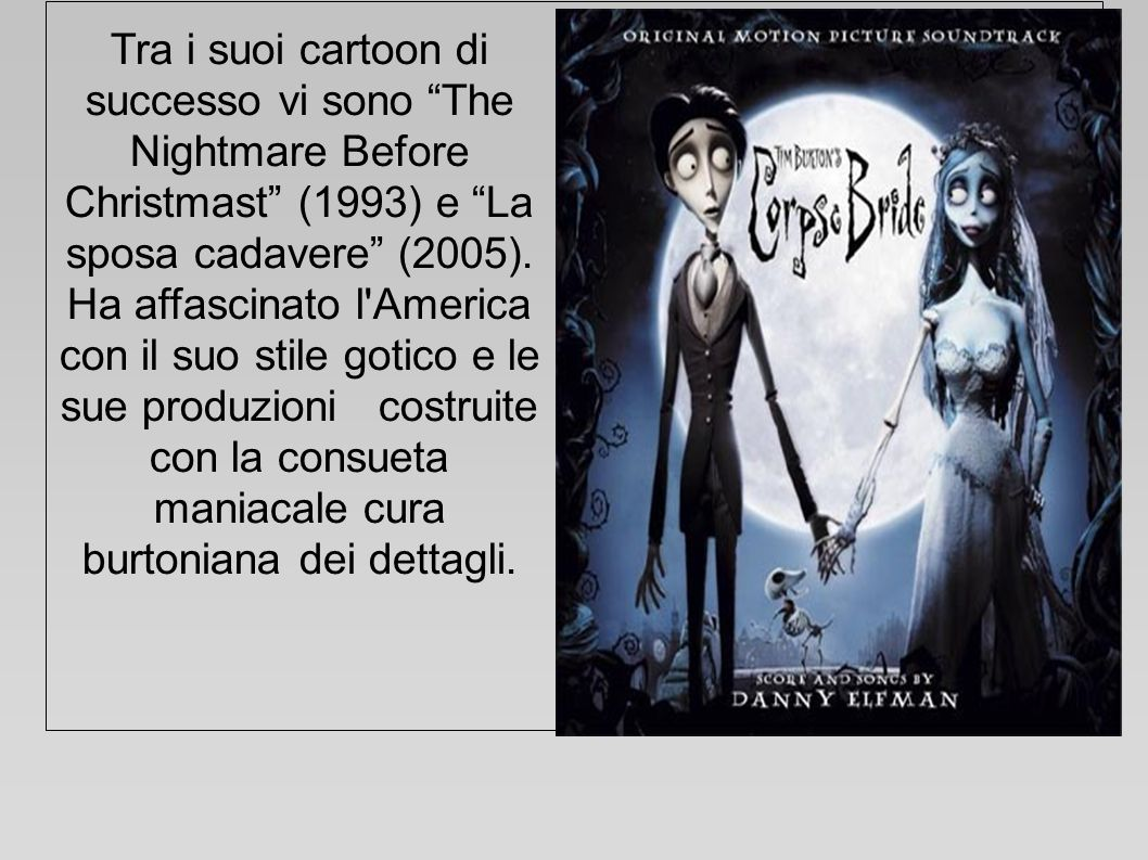 Tra i suoi cartoon di successo vi sono The Nightmare Before Christmast (1993) e La sposa cadavere (2005).
