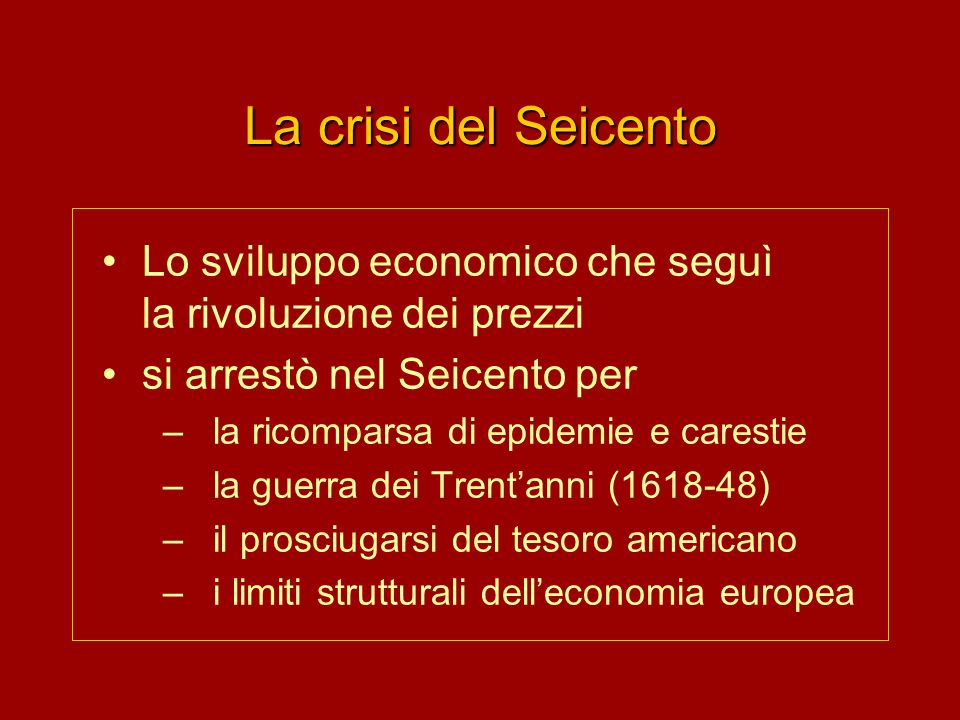 La crisi del Seicento Lo sviluppo economico che seguì la rivoluzione dei prezzi. si arrestò nel Seicento per.