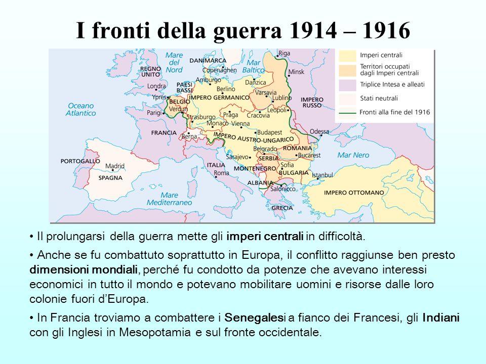 I fronti della guerra 1914 – 1916 Il prolungarsi della guerra mette gli imperi centrali in difficoltà.