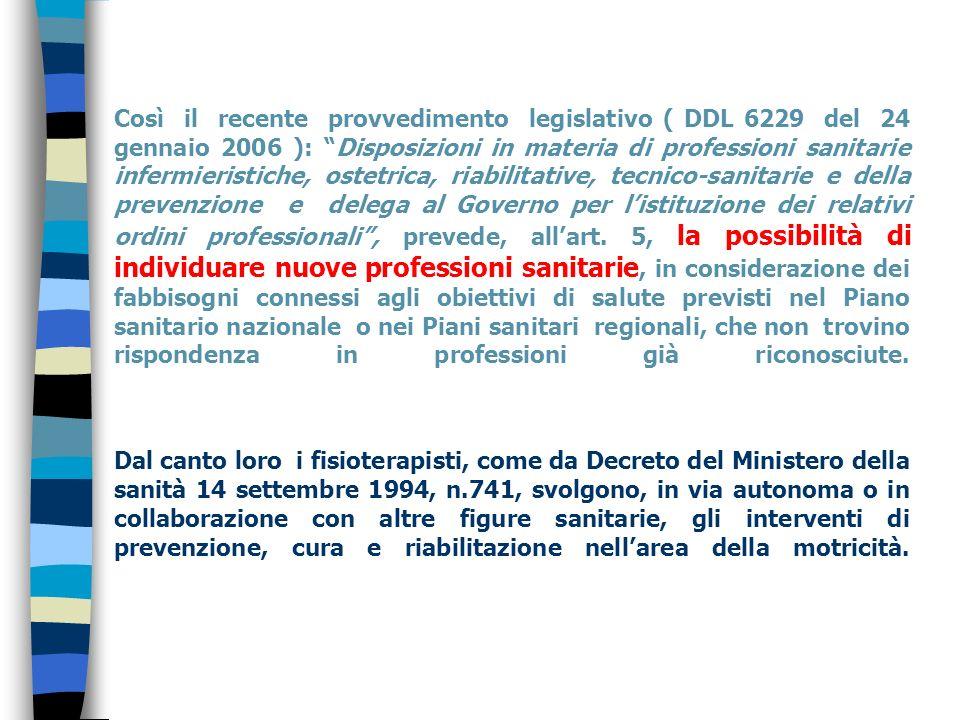 Così il recente provvedimento legislativo ( DDL 6229 del 24 gennaio 2006 ): Disposizioni in materia di professioni sanitarie infermieristiche, ostetrica, riabilitative, tecnico-sanitarie e della prevenzione e delega al Governo per l'istituzione dei relativi ordini professionali , prevede, all'art.