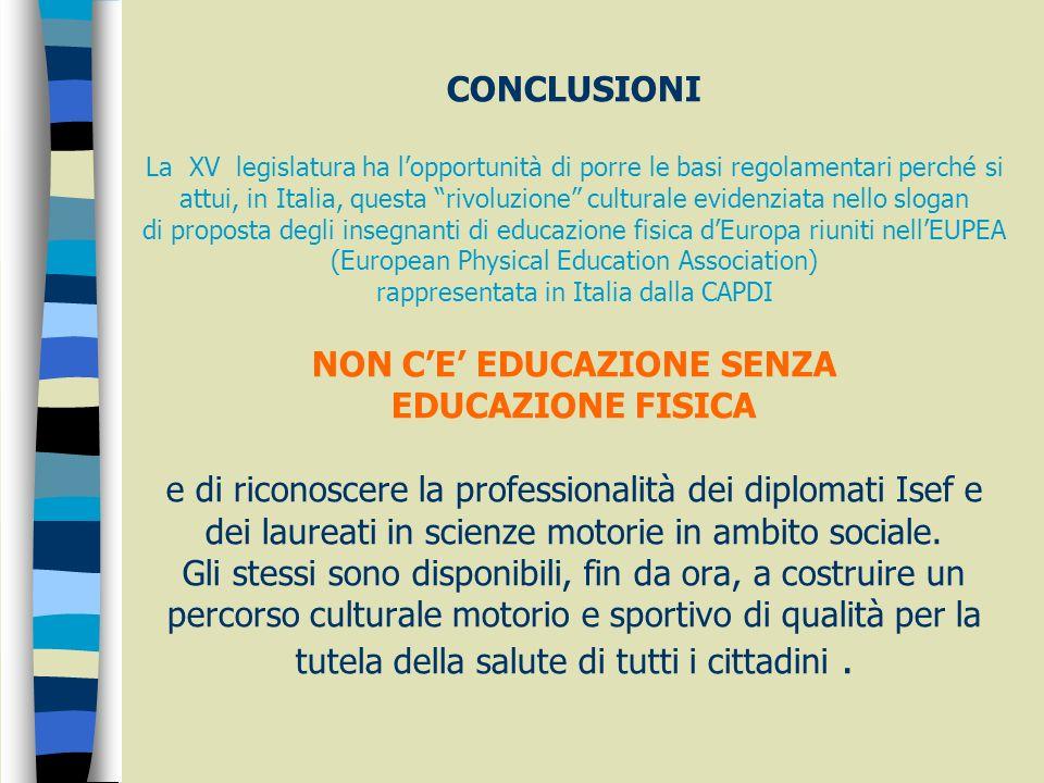CONCLUSIONI La XV legislatura ha l'opportunità di porre le basi regolamentari perché si attui, in Italia, questa rivoluzione culturale evidenziata nello slogan di proposta degli insegnanti di educazione fisica d'Europa riuniti nell'EUPEA (European Physical Education Association) rappresentata in Italia dalla CAPDI NON C'E' EDUCAZIONE SENZA EDUCAZIONE FISICA e di riconoscere la professionalità dei diplomati Isef e dei laureati in scienze motorie in ambito sociale.