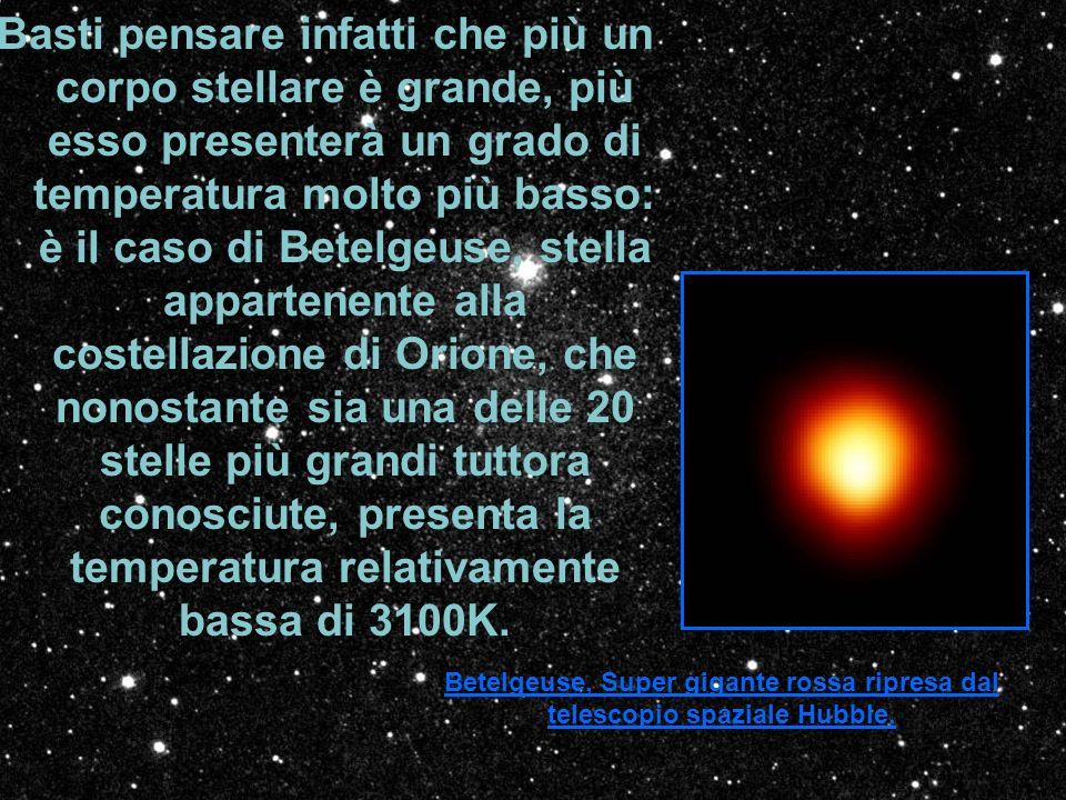 Basti pensare infatti che più un corpo stellare è grande, più esso presenterà un grado di temperatura molto più basso: è il caso di Betelgeuse, stella appartenente alla costellazione di Orione, che nonostante sia una delle 20 stelle più grandi tuttora conosciute, presenta la temperatura relativamente bassa di 3100K.
