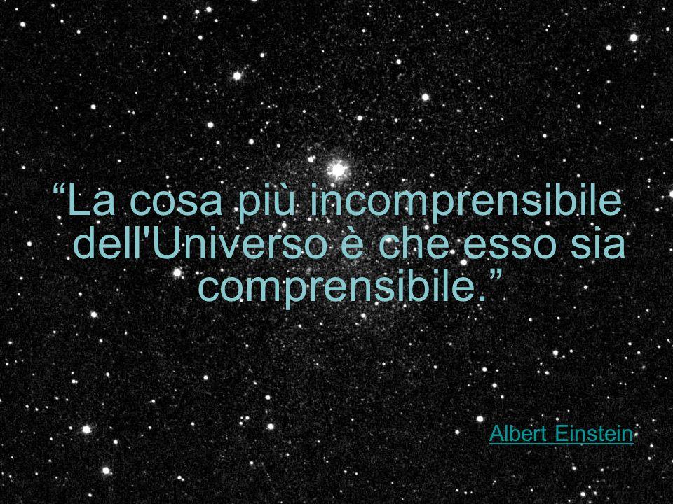 La cosa più incomprensibile dell Universo è che esso sia comprensibile.