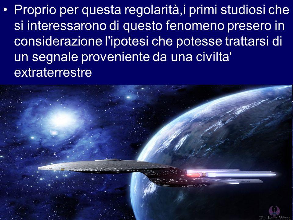 Proprio per questa regolarità,i primi studiosi che si interessarono di questo fenomeno presero in considerazione l ipotesi che potesse trattarsi di un segnale proveniente da una civilta extraterrestre