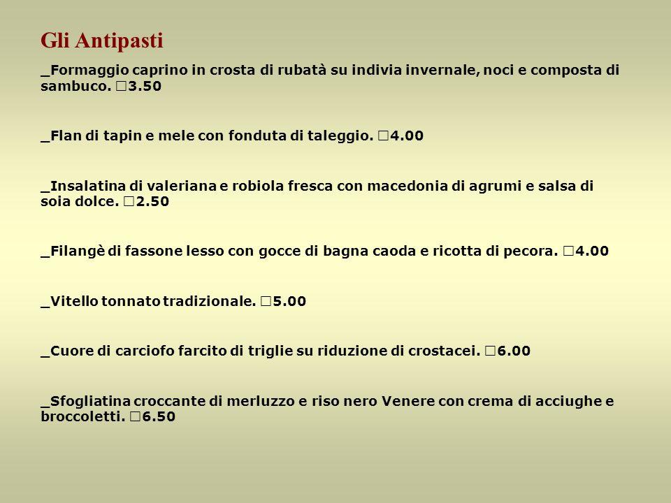 Gli Antipasti _Formaggio caprino in crosta di rubatà su indivia invernale, noci e composta di sambuco. €3.50.