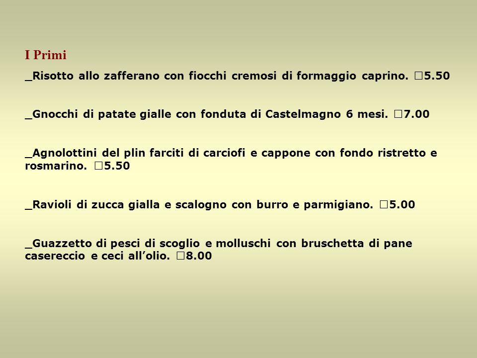 I Primi _Risotto allo zafferano con fiocchi cremosi di formaggio caprino. €5.50. _Gnocchi di patate gialle con fonduta di Castelmagno 6 mesi. €7.00.