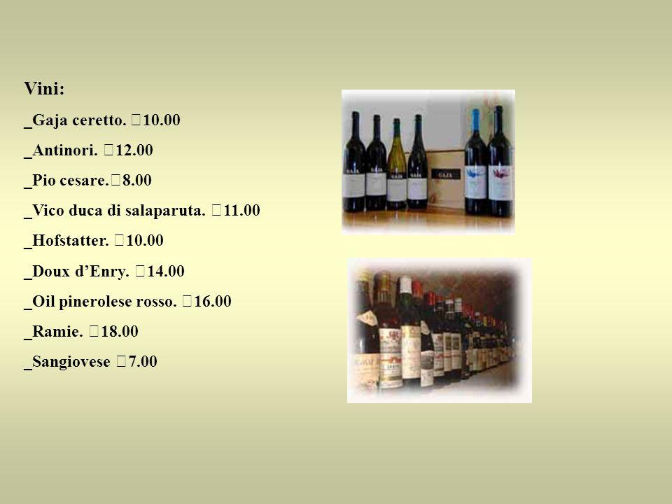 Vini: _Gaja ceretto. €10.00 _Antinori. €12.00 _Pio cesare.€8.00