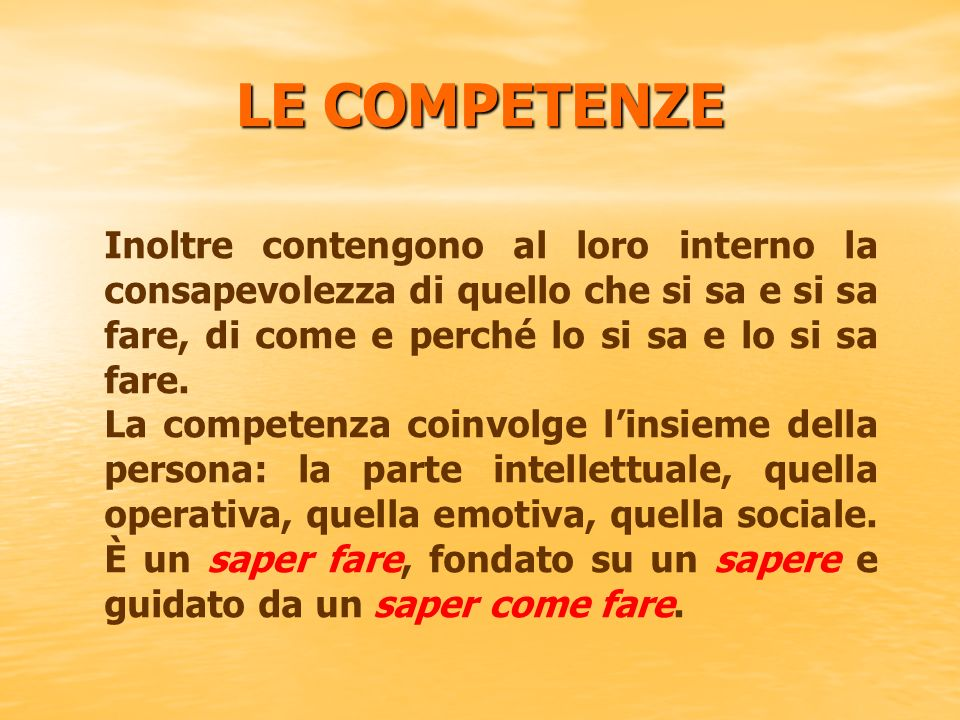 LE COMPETENZE Inoltre contengono al loro interno la consapevolezza di quello che si sa e si sa fare, di come e perché lo si sa e lo si sa fare.