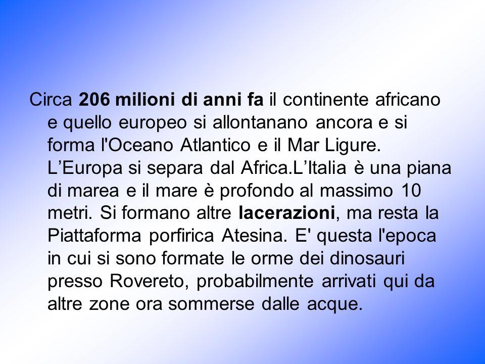 Circa 206 milioni di anni fa il continente africano e quello europeo si allontanano ancora e si forma l Oceano Atlantico e il Mar Ligure.