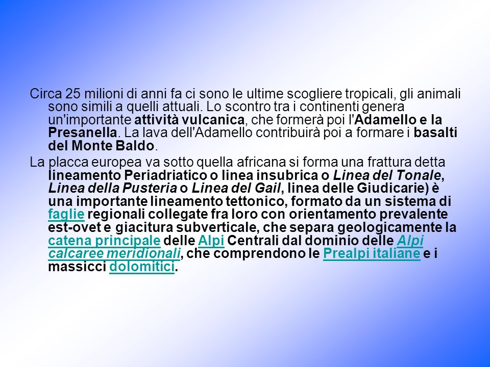 Circa 25 milioni di anni fa ci sono le ultime scogliere tropicali, gli animali sono simili a quelli attuali. Lo scontro tra i continenti genera un importante attività vulcanica, che formerà poi l Adamello e la Presanella. La lava dell Adamello contribuirà poi a formare i basalti del Monte Baldo.