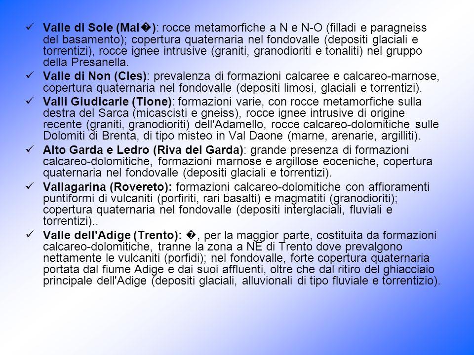 Valle di Sole (Mal�): rocce metamorfiche a N e N-O (filladi e paragneiss del basamento); copertura quaternaria nel fondovalle (depositi glaciali e torrentizi), rocce ignee intrusive (graniti, granodioriti e tonaliti) nel gruppo della Presanella.