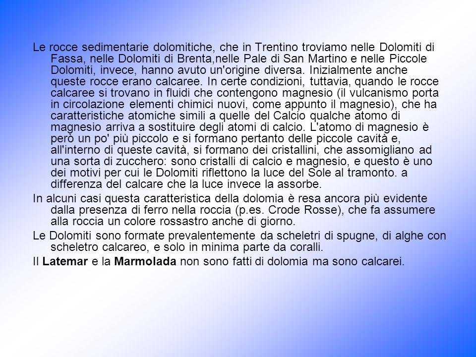 Le rocce sedimentarie dolomitiche, che in Trentino troviamo nelle Dolomiti di Fassa, nelle Dolomiti di Brenta,nelle Pale di San Martino e nelle Piccole Dolomiti, invece, hanno avuto un origine diversa. Inizialmente anche queste rocce erano calcaree. In certe condizioni, tuttavia, quando le rocce calcaree si trovano in fluidi che contengono magnesio (il vulcanismo porta in circolazione elementi chimici nuovi, come appunto il magnesio), che ha caratteristiche atomiche simili a quelle del Calcio qualche atomo di magnesio arriva a sostituire degli atomi di calcio. L atomo di magnesio è però un po più piccolo e si formano pertanto delle piccole cavità e, all interno di queste cavità, si formano dei cristallini, che assomigliano ad una sorta di zucchero: sono cristalli di calcio e magnesio, e questo è uno dei motivi per cui le Dolomiti riflettono la luce del Sole al tramonto. a differenza del calcare che la luce invece la assorbe.