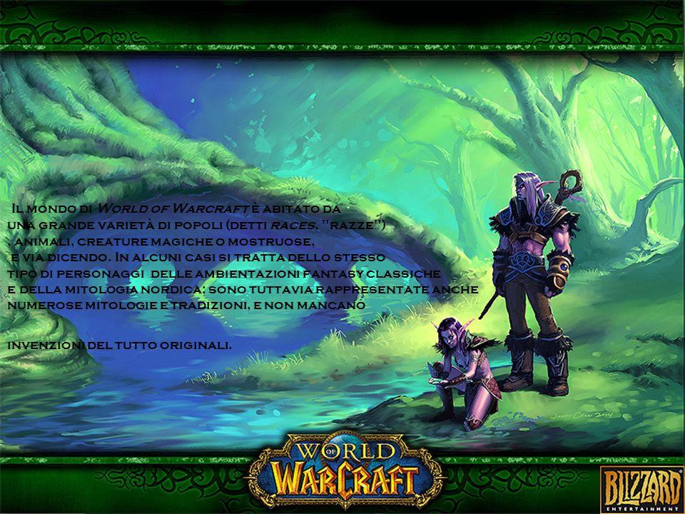 Il mondo di World of Warcraft è abitato da una grande varietà di popoli (detti races, razze ) , animali, creature magiche o mostruose, e via dicendo.