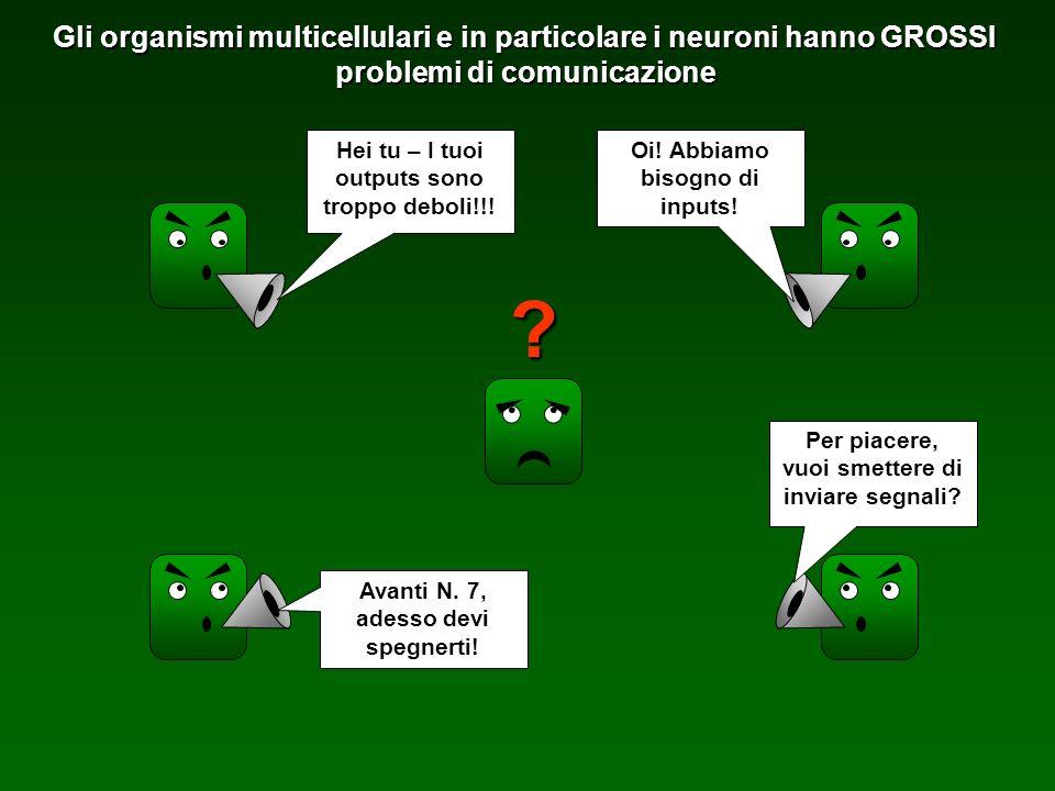 Gli organismi multicellulari e in particolare i neuroni hanno GROSSI problemi di comunicazione