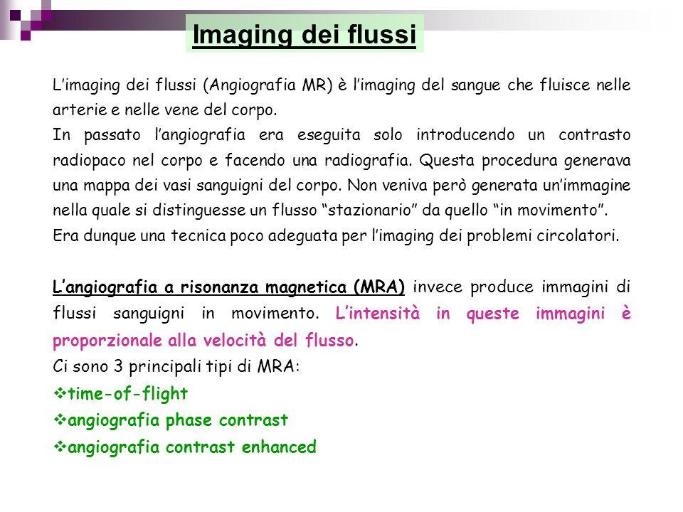 Imaging dei flussi L'imaging dei flussi (Angiografia MR) è l'imaging del sangue che fluisce nelle arterie e nelle vene del corpo.