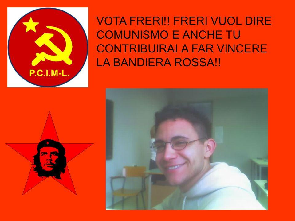 VOTA FRERI!! FRERI VUOL DIRE COMUNISMO E ANCHE TU CONTRIBUIRAI A FAR VINCERE LA BANDIERA ROSSA!!