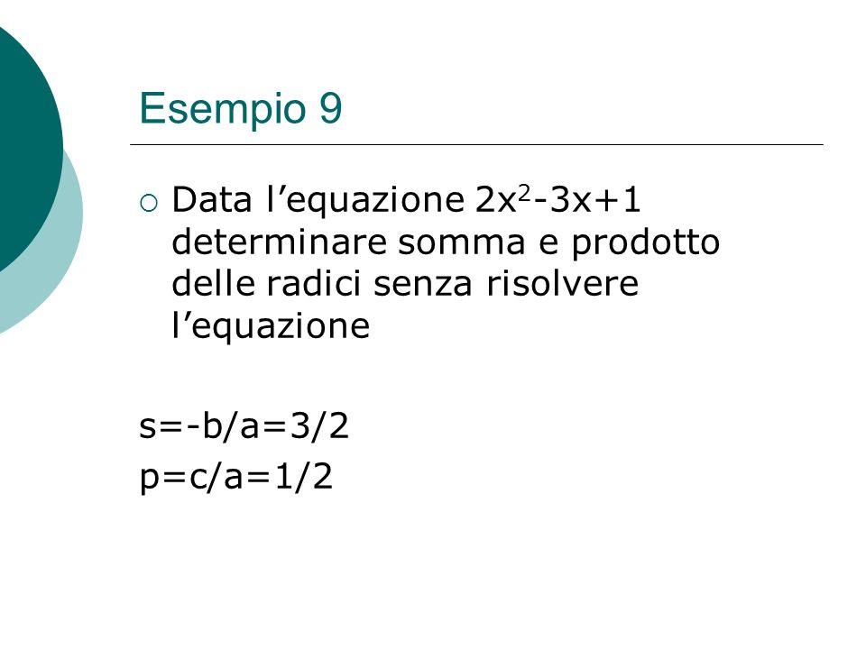 Esempio 9Data l'equazione 2x2-3x+1 determinare somma e prodotto delle radici senza risolvere l'equazione.