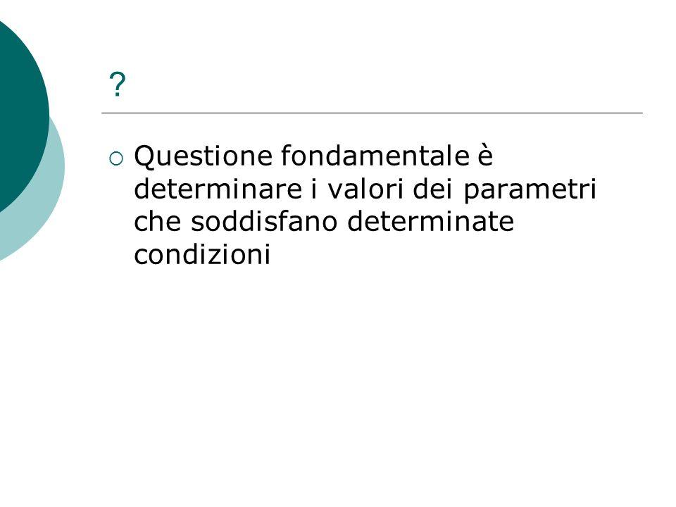 Questione fondamentale è determinare i valori dei parametri che soddisfano determinate condizioni