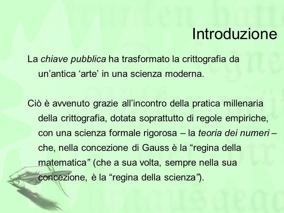 Introduzione La chiave pubblica ha trasformato la crittografia da un'antica 'arte' in una scienza moderna.
