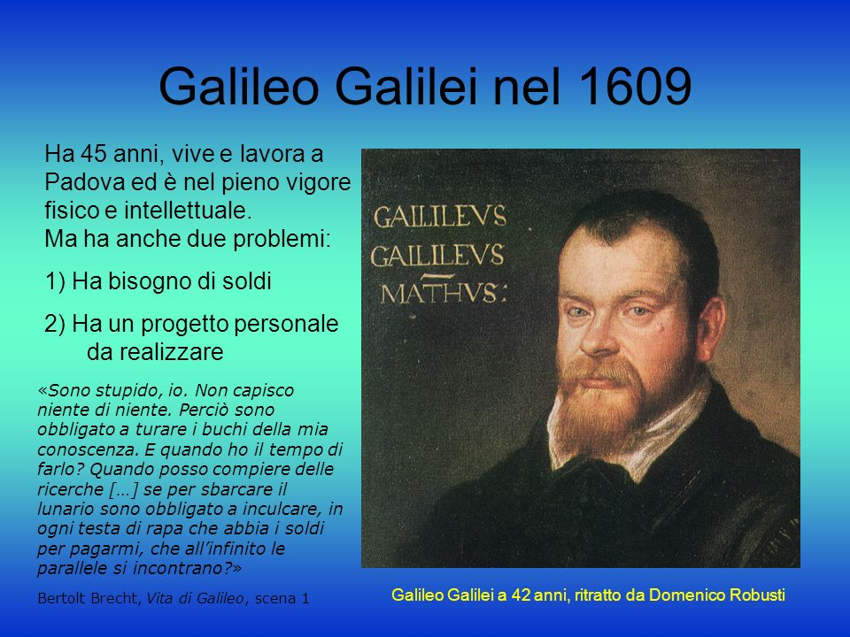 Galileo Galilei nel 1609 Ha 45 anni, vive e lavora a Padova ed è nel pieno vigore fisico e intellettuale.