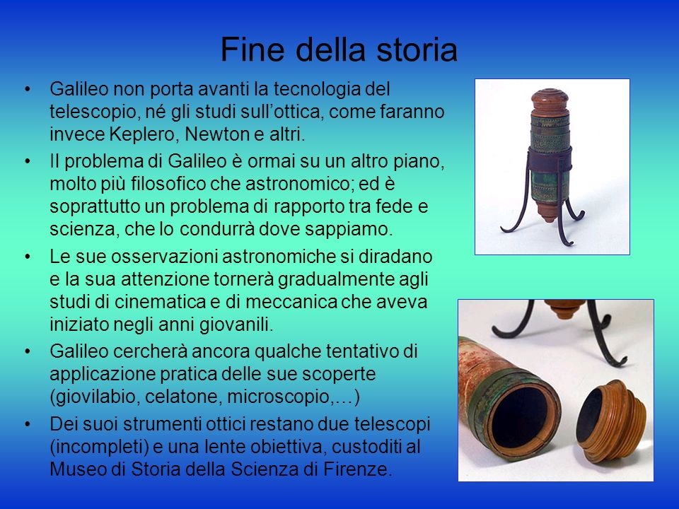 Fine della storia Galileo non porta avanti la tecnologia del telescopio, né gli studi sull'ottica, come faranno invece Keplero, Newton e altri.