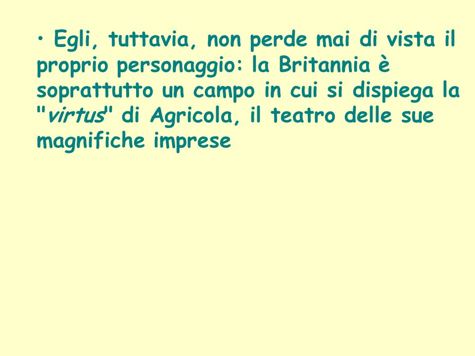 Egli, tuttavia, non perde mai di vista il proprio personaggio: la Britannia è soprattutto un campo in cui si dispiega la virtus di Agricola, il teatro delle sue magnifiche imprese