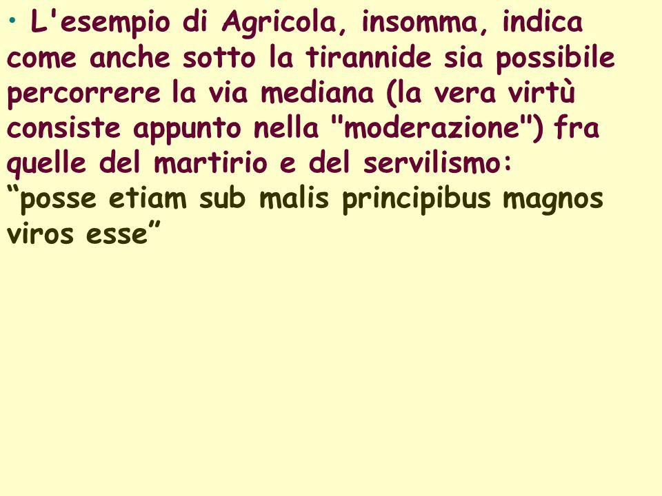 L esempio di Agricola, insomma, indica come anche sotto la tirannide sia possibile percorrere la via mediana (la vera virtù consiste appunto nella moderazione ) fra quelle del martirio e del servilismo: