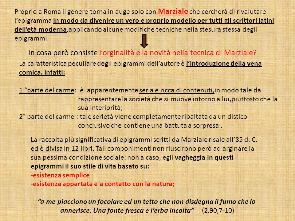 Proprio a Roma il genere torna in auge solo con Marziale che cercherà di rivalutare l'epigramma in modo da divenire un vero e proprio modello per tutti gli scrittori latini dell'età moderna,applicando alcune modifiche tecniche nella stesura stessa degli epigrammi.