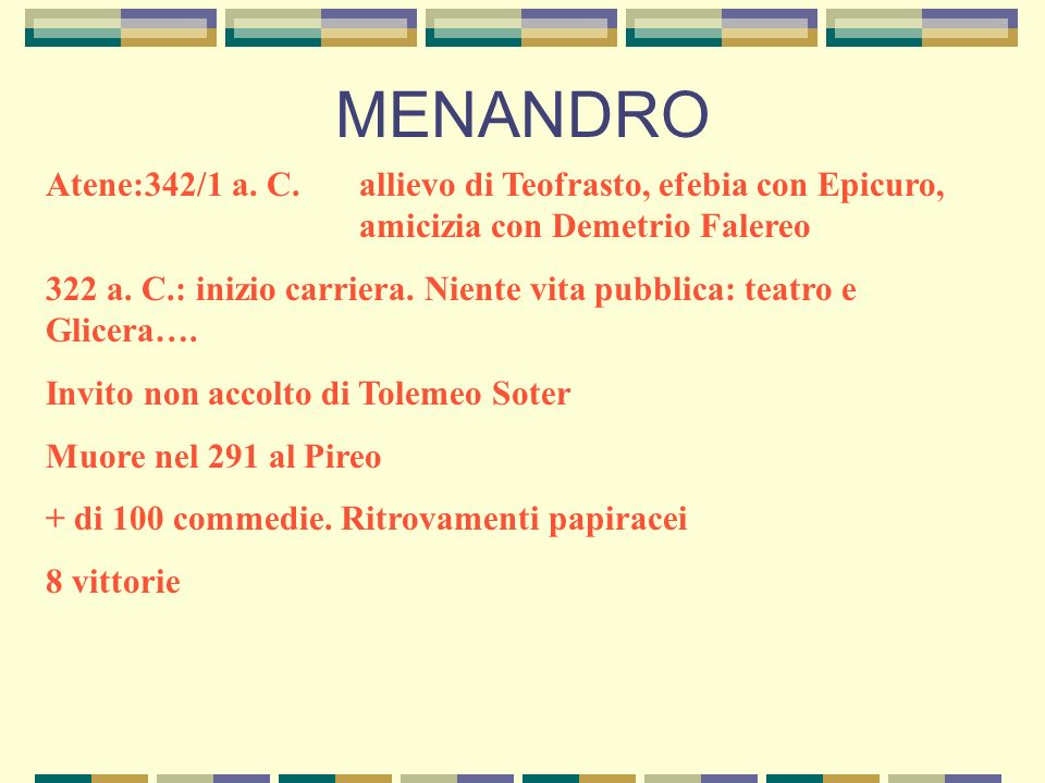 MENANDRO Atene:342/1 a. C. allievo di Teofrasto, efebia con Epicuro, amicizia con Demetrio Falereo.