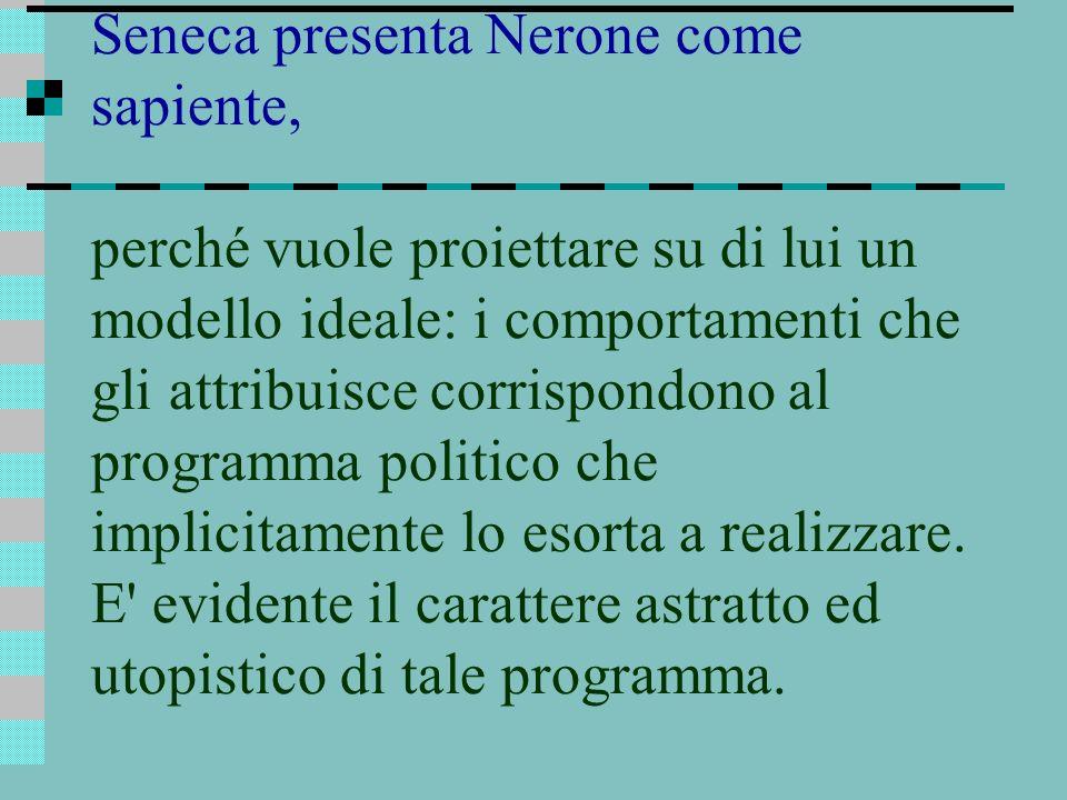 Seneca presenta Nerone come sapiente, perché vuole proiettare su di lui un modello ideale: i comportamenti che gli attribuisce corrispondono al programma politico che implicitamente lo esorta a realizzare.