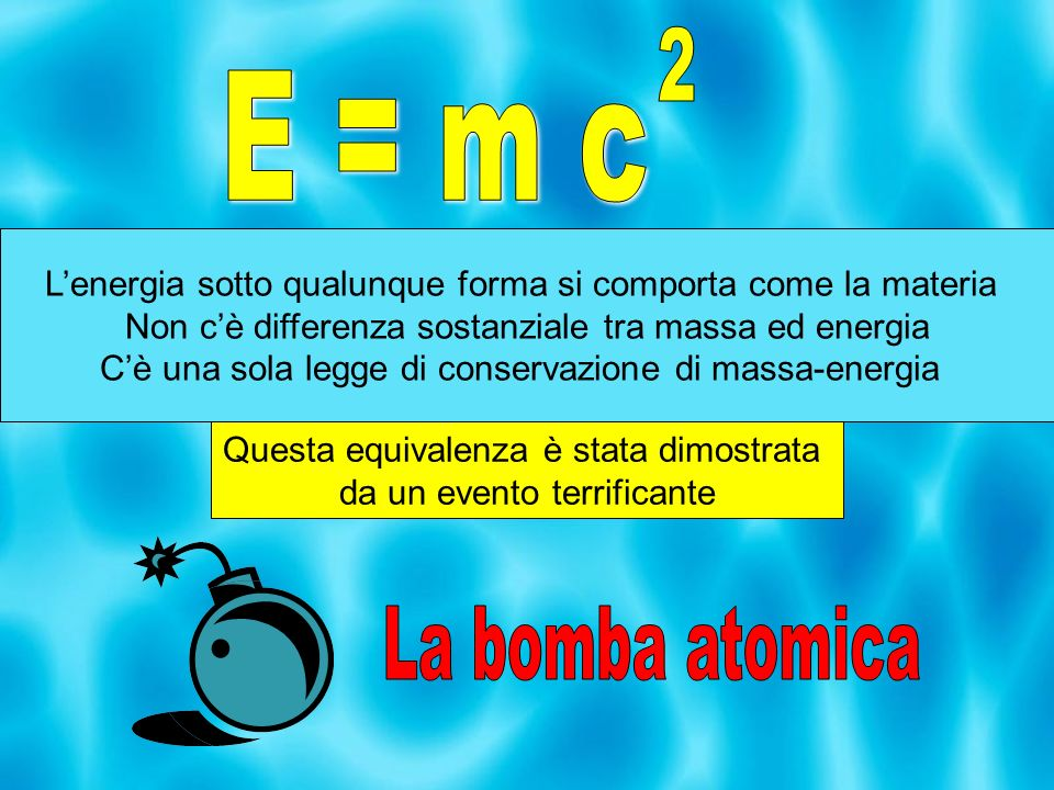2E = m c. L'energia sotto qualunque forma si comporta come la materia. Non c'è differenza sostanziale tra massa ed energia.