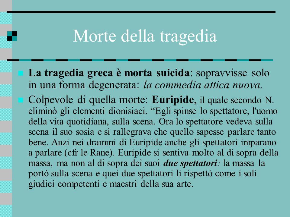 Morte della tragediaLa tragedia greca è morta suicida: sopravvisse solo in una forma degenerata: la commedia attica nuova.