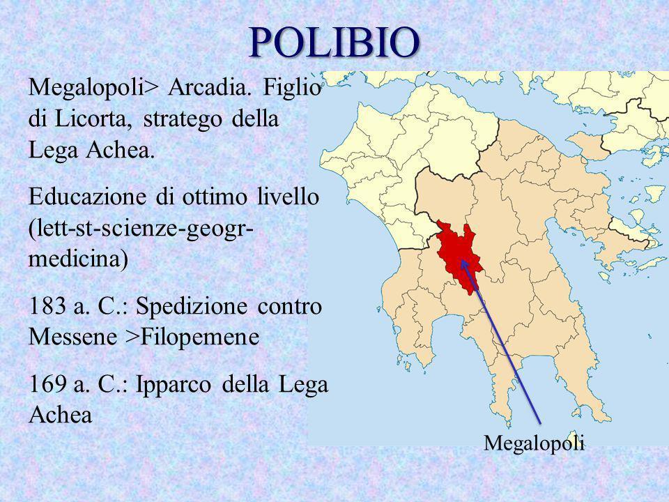 POLIBIO Megalopoli> Arcadia. Figlio di Licorta, stratego della Lega Achea. Educazione di ottimo livello (lett-st-scienze-geogr-medicina)