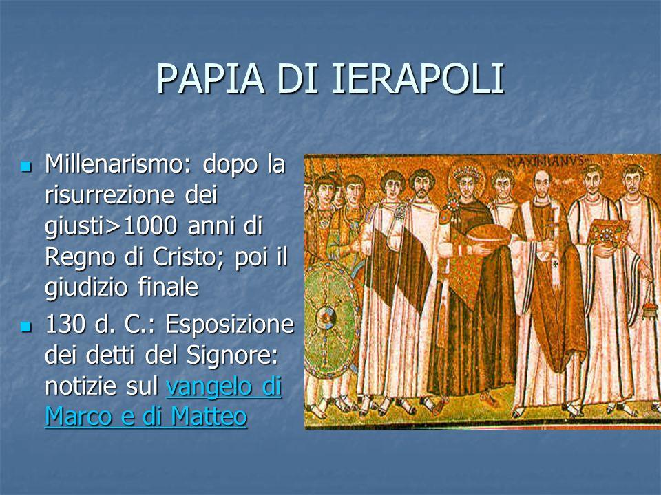 PAPIA DI IERAPOLI Millenarismo: dopo la risurrezione dei giusti>1000 anni di Regno di Cristo; poi il giudizio finale.