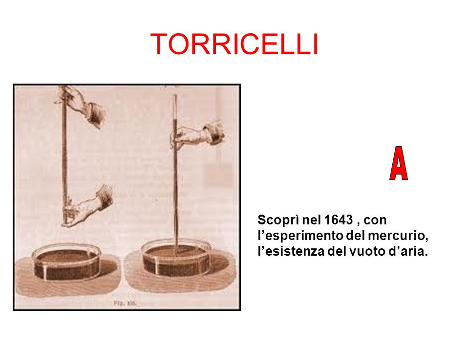 TORRICELLI A Scoprì nel 1643 , con l'esperimento del mercurio, l'esistenza del vuoto d'aria.