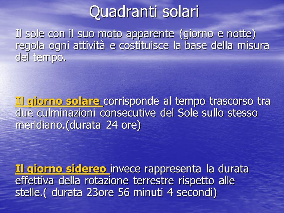 Quadranti solari Il sole con il suo moto apparente (giorno e notte) regola ogni attività e costituisce la base della misura del tempo.