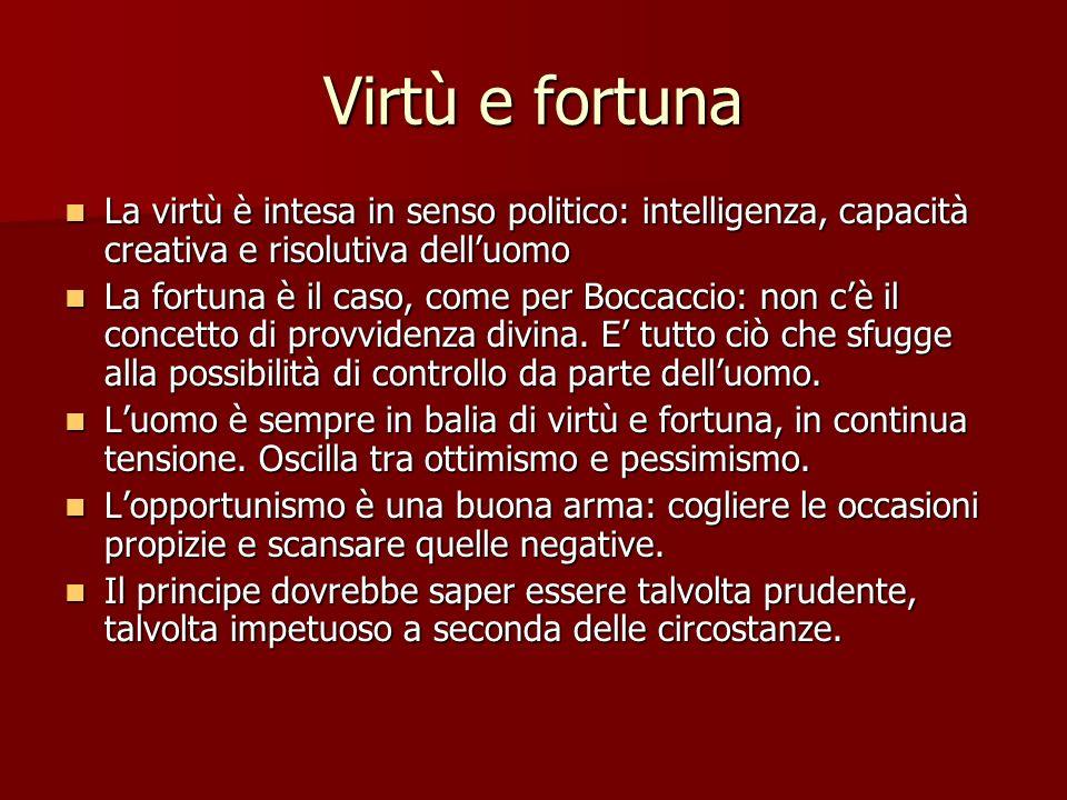 Virtù e fortuna La virtù è intesa in senso politico: intelligenza, capacità creativa e risolutiva dell'uomo.