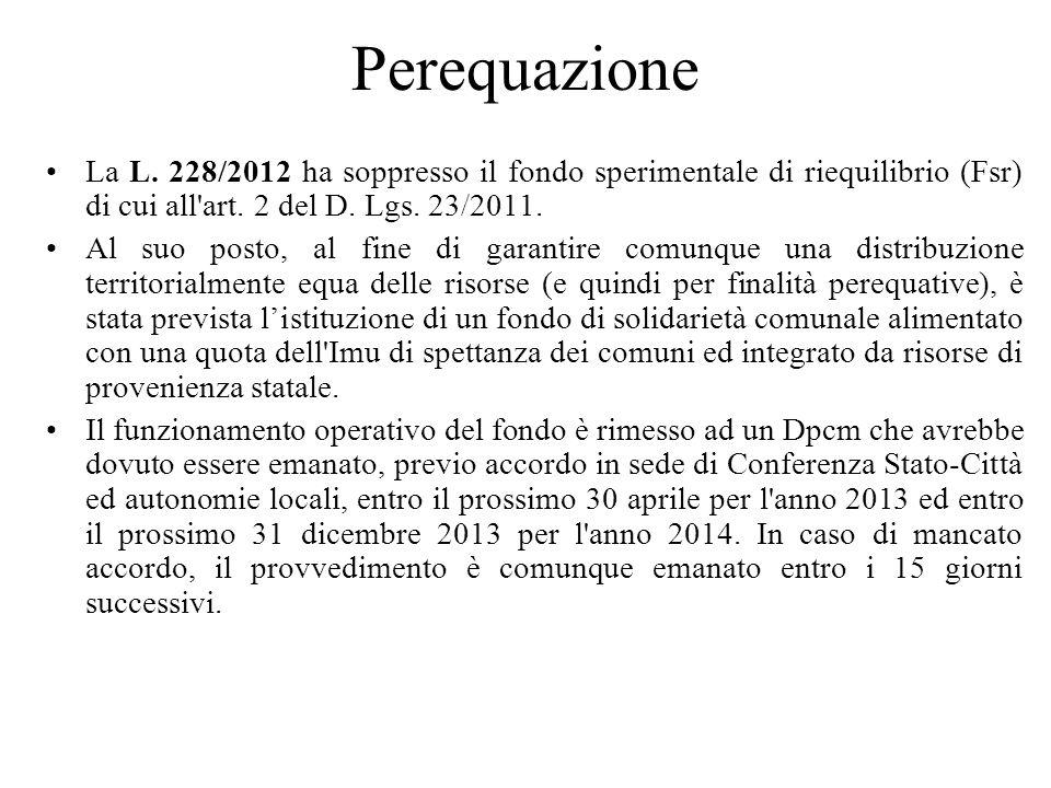 Perequazione La L. 228/2012 ha soppresso il fondo sperimentale di riequilibrio (Fsr) di cui all art. 2 del D. Lgs. 23/2011.