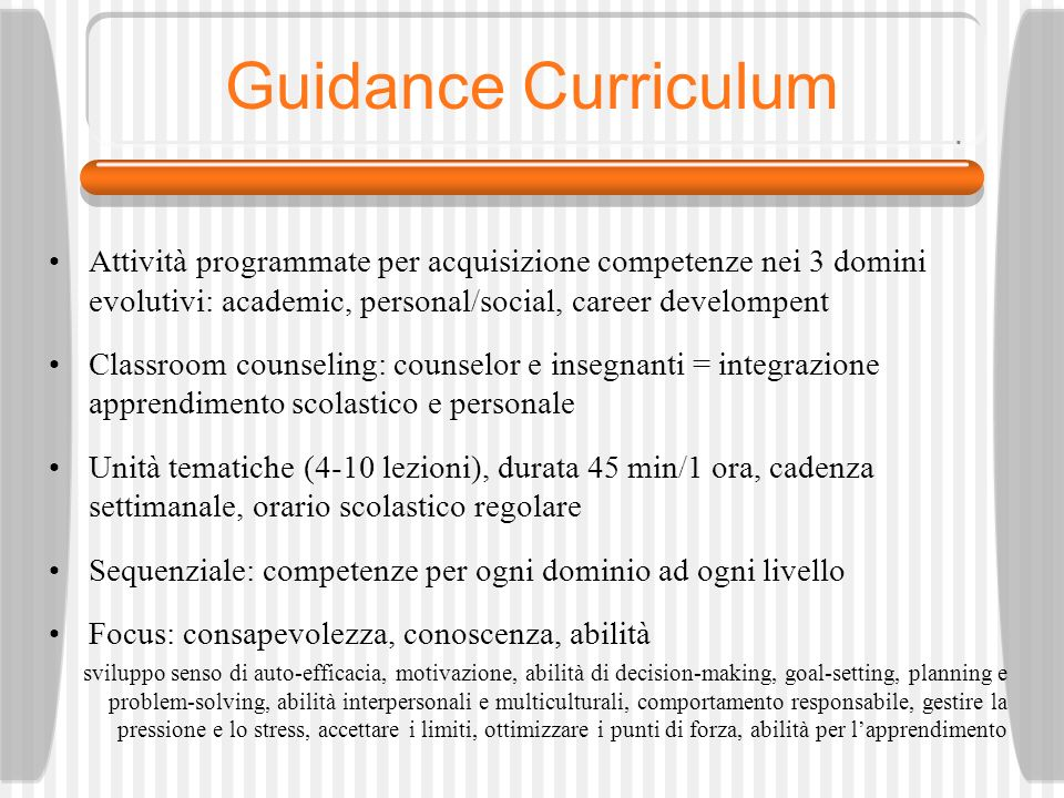 Guidance Curriculum Attività programmate per acquisizione competenze nei 3 domini evolutivi: academic, personal/social, career develompent.