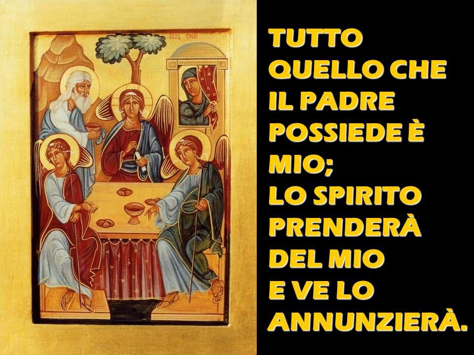 TUTTO QUELLO CHE IL PADRE POSSIEDE È MIO; LO SPIRITO PRENDERÀ DEL MIO