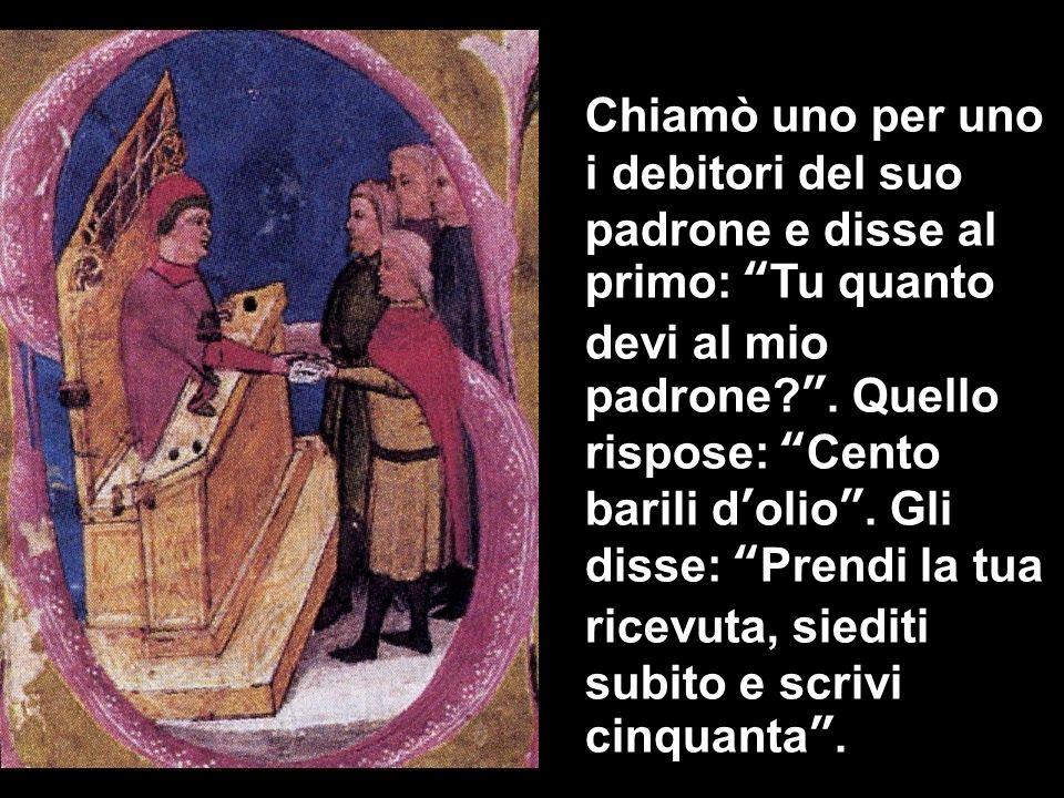 Chiamò uno per uno i debitori del suo padrone e disse al primo: Tu quanto devi al mio padrone .
