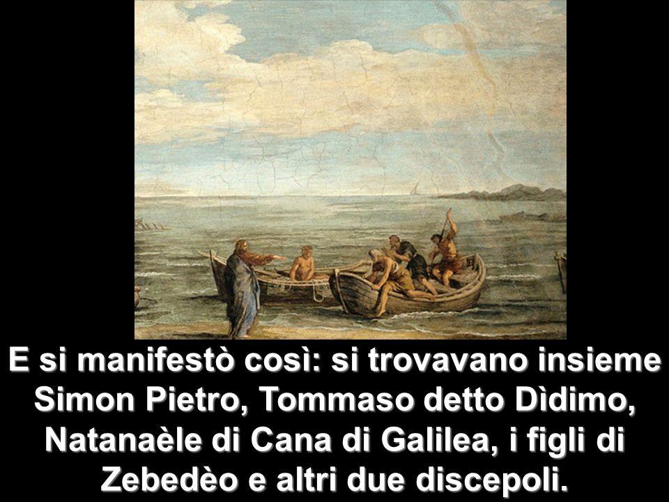 E si manifestò così: si trovavano insieme Simon Pietro, Tommaso detto Dìdimo, Natanaèle di Cana di Galilea, i figli di Zebedèo e altri due discepoli.
